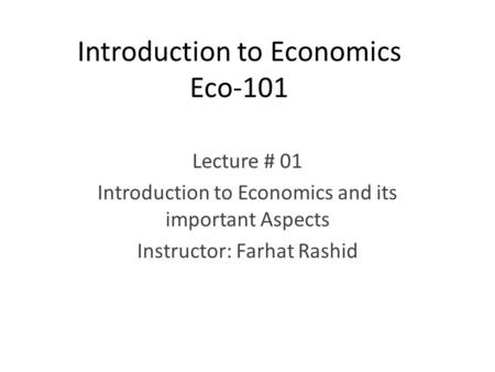 Introduction to Economics Eco-101 Lecture # 01 Introduction to Economics and its important Aspects Instructor: Farhat Rashid.