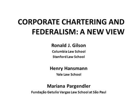 CORPORATE CHARTERING AND FEDERALISM: A NEW VIEW Ronald J. Gilson Columbia Law School Stanford Law School Henry Hansmann Yale Law School Mariana Pargendler.