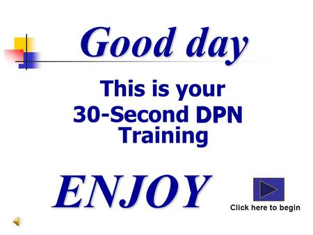 This is your 30-Second DPN Training Good day ENJOY Click here to begin DPN.