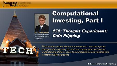 Dr. Tucker Balch Associate Professor School of Interactive Computing Computational Investing, Part I 151: Thought Experiment: Coin Flipping Find out how.