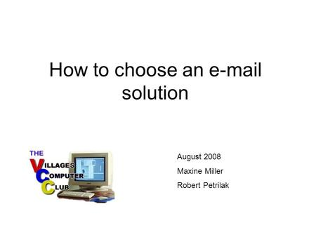 How to choose an e-mail solution August 2008 Maxine Miller Robert Petrilak.