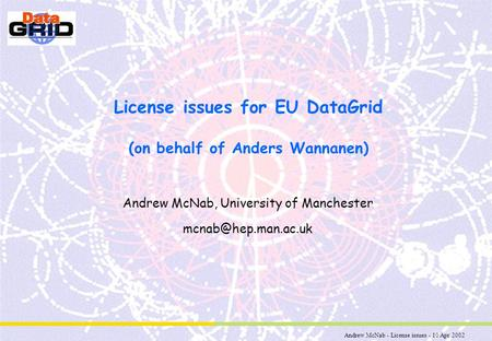 Andrew McNab - License issues - 10 Apr 2002 License issues for EU DataGrid (on behalf of Anders Wannanen) Andrew McNab, University of Manchester