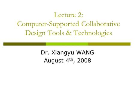 Lecture 2: Computer-Supported Collaborative Design Tools & Technologies Dr. Xiangyu WANG August 4 th, 2008.