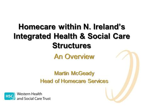 Homecare within N. Ireland's Integrated Health & Social Care Structures An Overview Martin McGeady Head of Homecare Services An Overview Martin McGeady.