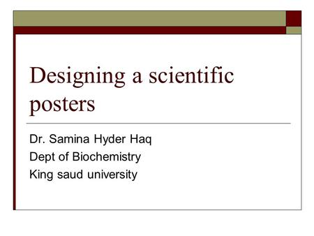 Designing a scientific posters Dr. Samina Hyder Haq Dept of Biochemistry King saud university.