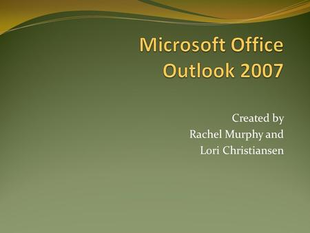 Created by Rachel Murphy and Lori Christiansen. How to Create and Manage Key Features of Outlook 2007 Outlook 2007 Overview Create and Manage Folders.