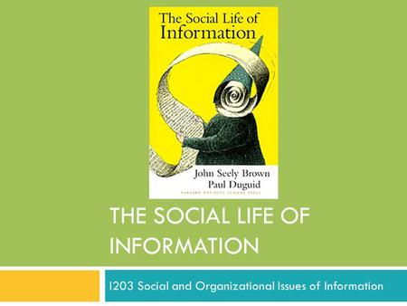 THE SOCIAL LIFE OF INFORMATION I203 Social and Organizational Issues of Information.