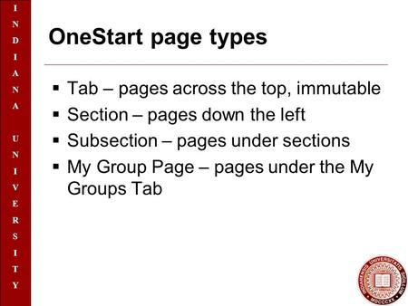 INDIANAUNIVERSITYINDIANAUNIVERSITY OneStart page types  Tab – pages across the top, immutable  Section – pages down the left  Subsection – pages under.