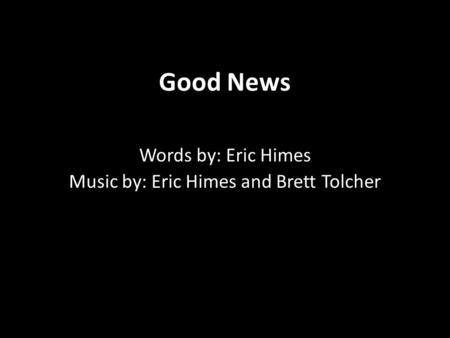 Good News Words by: Eric Himes Music by: Eric Himes and Brett Tolcher.