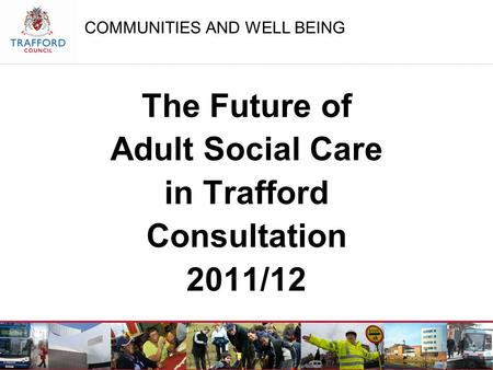 COMMUNITIES AND WELL BEING The Future of Adult Social Care in Trafford Consultation 2011/12.
