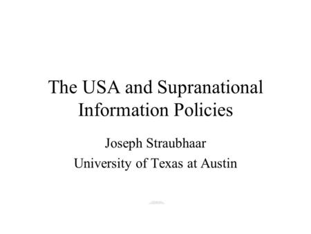 The USA and Supranational Information Policies Joseph Straubhaar University of Texas at Austin.