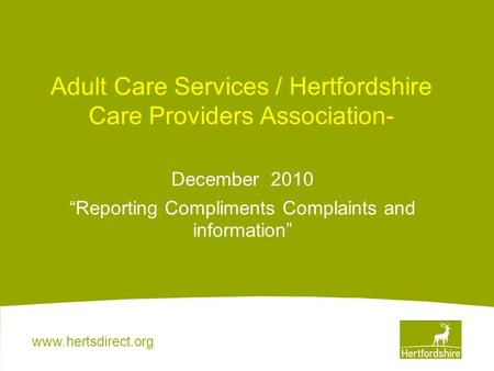 "Www.hertsdirect.org Adult Care Services / Hertfordshire Care Providers Association- December 2010 ""Reporting Compliments Complaints and information"""