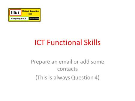 ICT Functional Skills Prepare an email or add some contacts (This is always Question 4)