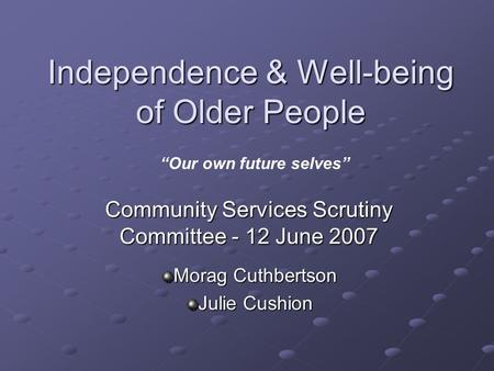 "Independence & Well-being of Older People Community Services Scrutiny Committee - 12 June 2007 Morag Cuthbertson Julie Cushion ""Our own future selves"""