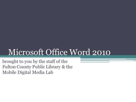 Microsoft Office Word 2010 brought to you by the staff of the Fulton County Public Library & the Mobile Digital Media Lab.