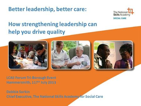Better leadership, better care: How strengthening leadership can help you drive quality LCAS Forum Tri-Borough Event Hammersmith, 117 th July 2013 Debbie.
