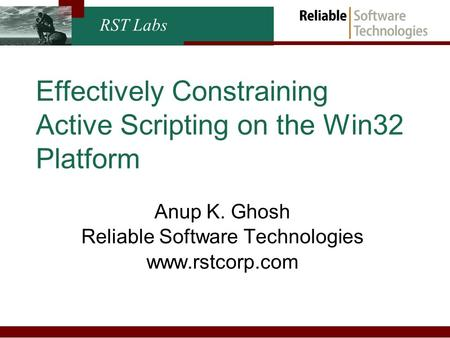 RST Labs Effectively Constraining Active Scripting on the Win32 Platform Anup K. Ghosh Reliable Software Technologies www.rstcorp.com.