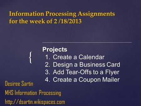 { Information Processing Assignments for the week of 2 /18/2013 Desiree Sartin MHS Information Processing  Projects 1.Create.