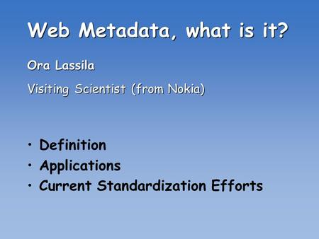 Web Metadata, what is it? Ora Lassila Visiting Scientist (from Nokia) Definition Applications Current Standardization Efforts.