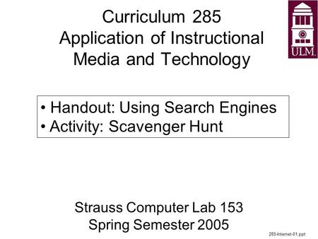 Curriculum 285 Application of Instructional Media and Technology Strauss Computer Lab 153 Spring Semester 2005 285-Internet-01.ppt Handout: Using Search.