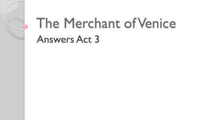 The Merchant of Venice Answers Act 3 1. What news has Salerio heard on the Rialto?