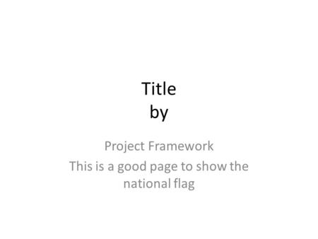 Title by Project Framework This is a good page to show the national flag.