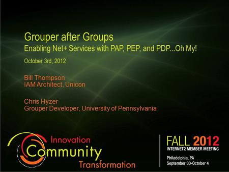 Grouper after Groups Enabling Net+ Services with PAP, PEP, and PDP...Oh My! October 3rd, 2012 Bill Thompson IAM Architect, Unicon Chris Hyzer Grouper Developer,