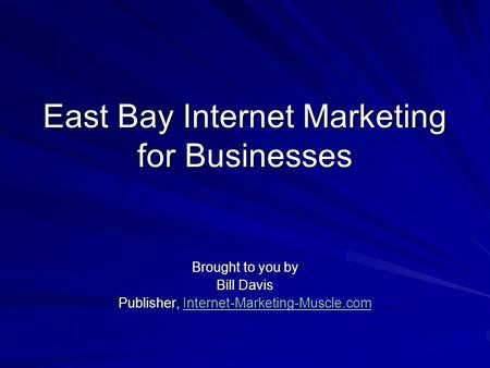 East Bay Internet Marketing for Businesses Brought to you by Bill Davis Publisher, Internet-Marketing-Muscle.com Internet-Marketing-Muscle.com.