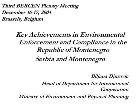 Third BERCEN Plenary Meeting December 16-17, 2004 Brussels, Belgium Key Achievements in Environmental Enforcement and Compliance in the Republic of Montenegro.