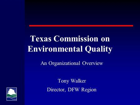 Texas Commission on Environmental Quality An Organizational Overview Tony Walker Director, DFW Region.
