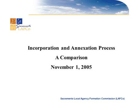 Sacramento Local Agency Formation Commission (LAFCo) Incorporation and Annexation Process A Comparison November 1, 2005.