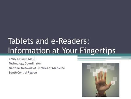Tablets and e-Readers: Information at Your Fingertips Emily J. Hurst, MSLS Technology Coordinator National Network of Libraries of Medicine South Central.