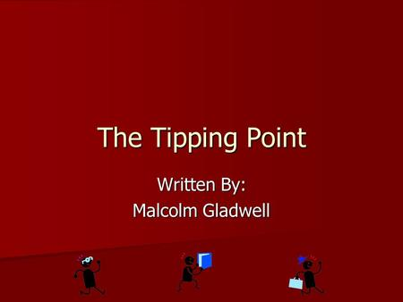 The Tipping Point Written By: Malcolm Gladwell. The Tipping Point Is: The moment of critical mass The moment of critical mass The dramatic moment in an.