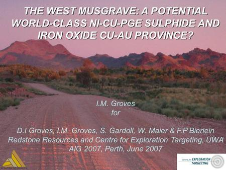 THE WEST MUSGRAVE: A POTENTIAL WORLD-CLASS NI-CU-PGE SULPHIDE AND IRON OXIDE CU-AU PROVINCE? I.M. Groves for D.I Groves, I.M. Groves, S. Gardoll, W. Maier.