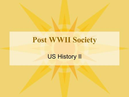 Post WWII Society US History II. Affluent Society US productivity increasing –American demands for good and services increasing –Postwar years families/people.