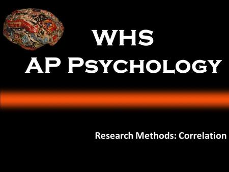 WHS AP Psychology Research Methods: Correlation. I CAN ANSWER How do psychologists use the scientific method to study behavior and mental processes? What.