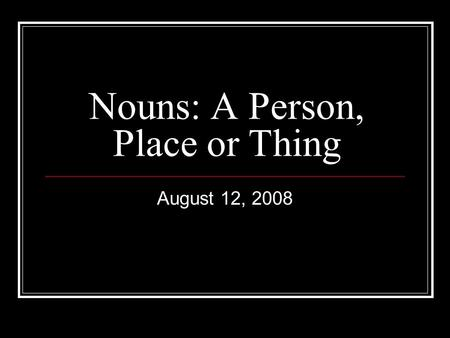 Nouns: A Person, Place or Thing August 12, 2008. What is a noun? A noun is the subject of a sentence A noun is a person, place or thing In the following.