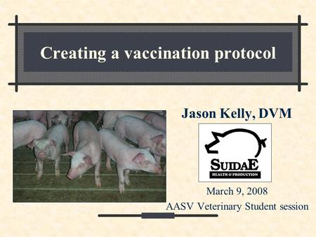 Creating a vaccination protocol Jason Kelly, DVM March 9, 2008 AASV Veterinary Student session.