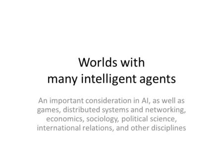 Worlds with many intelligent agents An important consideration in AI, as well as games, distributed systems and networking, economics, sociology, political.