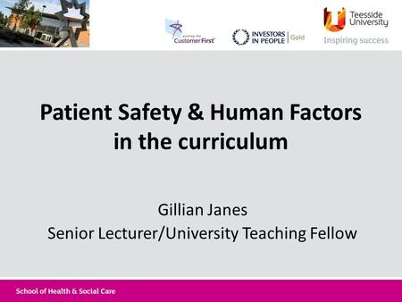 Patient Safety & Human Factors in the curriculum Gillian Janes Senior Lecturer/University Teaching Fellow.
