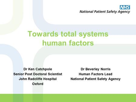 Towards total systems human factors Dr Beverley Norris Human Factors Lead National Patient Safety Agency Dr Ken Catchpole Senior Post Doctoral Scientist.