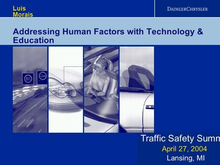 Traffic Safety Summit Lansing, MI April 27, 2004 Luis Morais Addressing Human Factors with Technology & Education.
