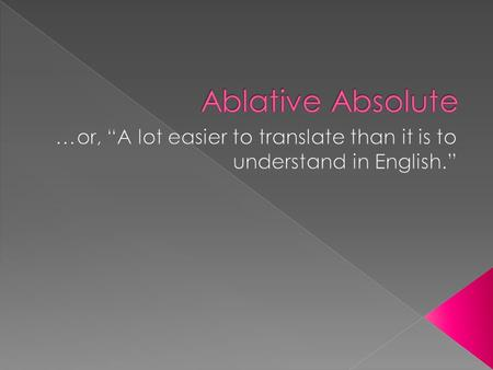  An ablative absolute is a dependent participial construction consisting of two or more words, usually a noun/pronoun and a participle, both in the ablative.