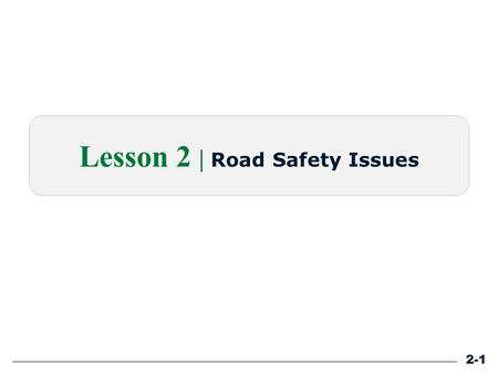 Lesson 2 | Road Safety Issues 2-1. Learning Outcomes Define RSA. Explain the need for tools to improve road safety. Explain the role of GORE. Identify.
