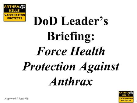 Approved: 9 Jun 1999 1 DoD Leader's Briefing: Force Health Protection Against Anthrax.