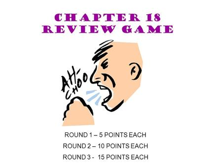 CHAPTER 18 Review game ROUND 1 – 5 POINTS EACH ROUND 2 – 10 POINTS EACH ROUND 3 - 15 POINTS EACH.
