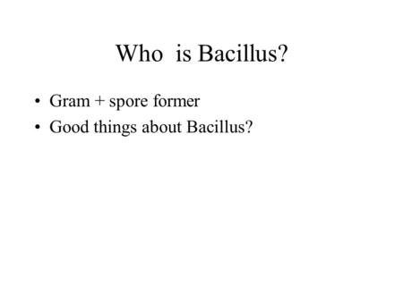 Who is Bacillus? Gram + spore former Good things about Bacillus?