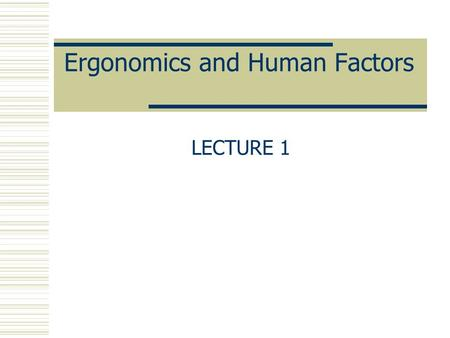 Ergonomics and Human Factors LECTURE 1. HISTORY OF ERGONOMICS  In the early 1900's, the production of industry was still largely dependent on human power/motion,
