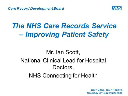Care Record Development Board Your Care, Your Record Thursday 23 rd November 2006 The NHS Care Records Service – Improving Patient Safety Mr. Ian Scott,