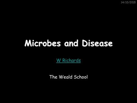 14/10/2015 Microbes and Disease W Richards The Weald School.